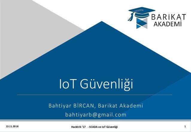 13.11.2018 Hacktrik '17 - SCADA ve IoT Güvenliği IoT Güvenliği Bahtiyar BİRCAN, Barikat Akademi bahtiyarb@gmail.com 1
