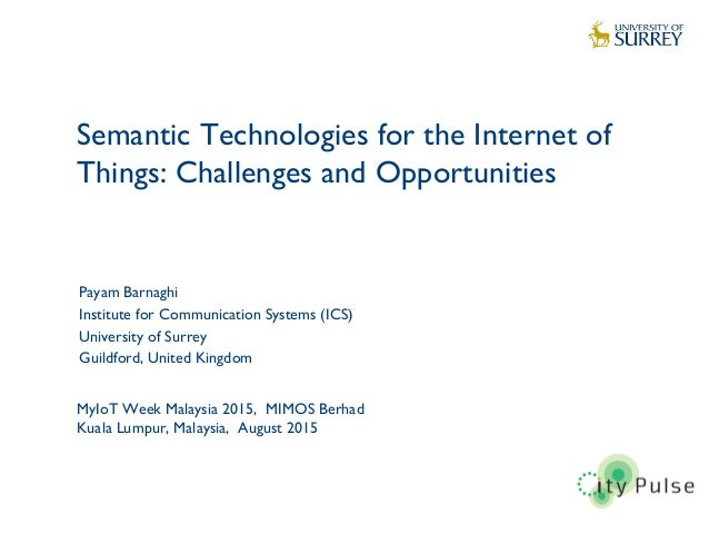 Semantic Technologies for the Internet of Things: Challenges and Opportunities 1 Payam Barnaghi Institute for Communicatio...