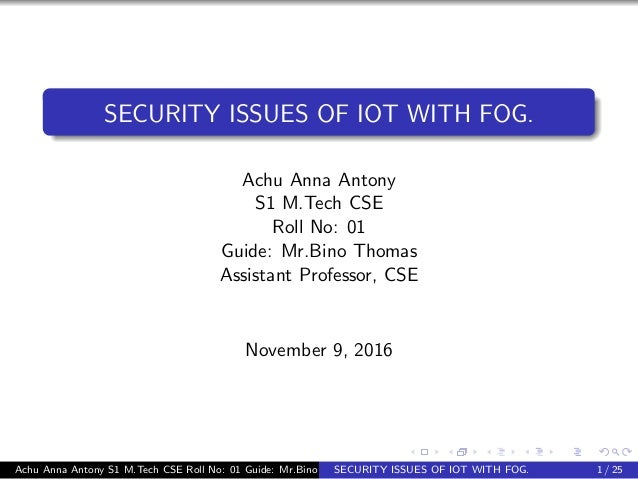 SECURITY ISSUES OF IOT WITH FOG. Achu Anna Antony S1 M.Tech CSE Roll No: 01 Guide: Mr.Bino Thomas Assistant Professor, CSE...