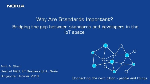 1 Why Are Standards Important? Bridging the gap between standards and developers in the IoT space Amit A. Shah Head of R&D...