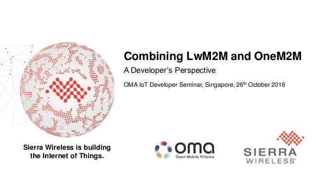 1 Sierra Wireless is building the Internet of Things. Combining LwM2M and OneM2M A Developer's Perspective OMA IoT Develop...