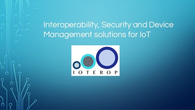 Interoperability, Security and Device Management solutions for IoT