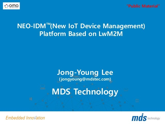 "NEO-IDM (New IoT Device Management) Platform Based on LwM2M MDS Technology Jong-Young Lee (jongyoung@mdstec.com) TM ""Publi..."