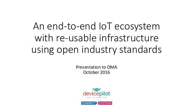 An end-to-end IoT ecosystem with re-usable infrastructure using open industry standards Presentation to OMA October 2016