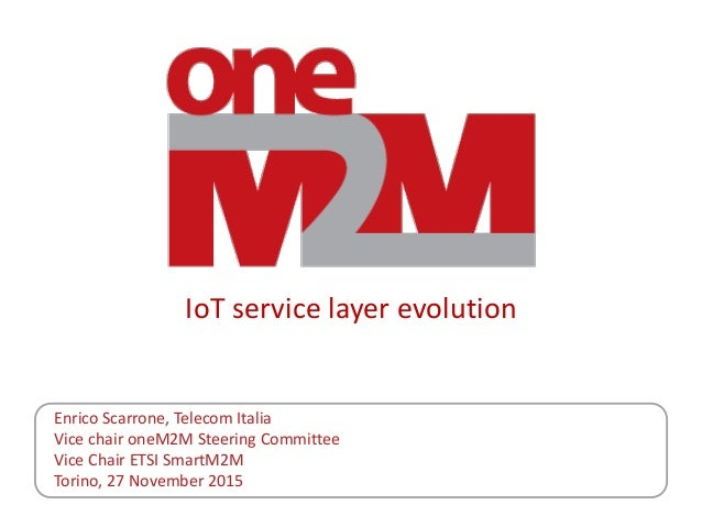 IoT service layer evolution Enrico Scarrone, Telecom Italia Vice chair oneM2M Steering Committee Vice Chair ETSI SmartM2M ...
