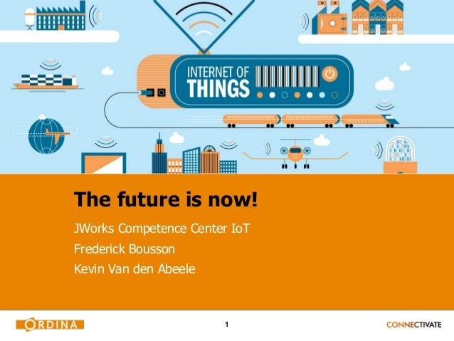 1 The future is now! JWorks Competence Center IoT Frederick Bousson Kevin Van den Abeele