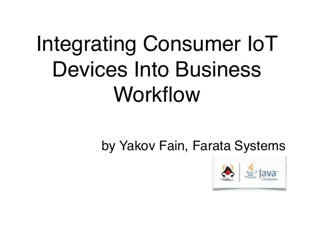 Integrating Consumer IoT  Devices Into Business  Workflow  by Yakov Fain, Farata Systems