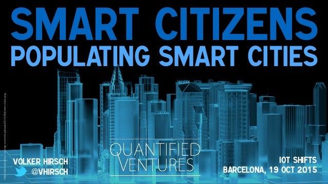 Smart Citizens Populating Smart Cities Volker Hirsch @vhirsch Iot Shifts Barcelona, 19 Oct 2015 http://venturesafrica.com/...