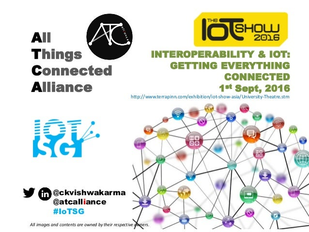 All Things Connected Alliance INTEROPERABILITY & IOT: GETTING EVERYTHING CONNECTED 1st Sept, 2016 @ckvishwakarma @atcallia...