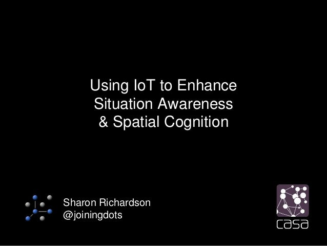 Using IoT to Enhance Situation Awareness & Spatial Cognition Sharon Richardson @joiningdots