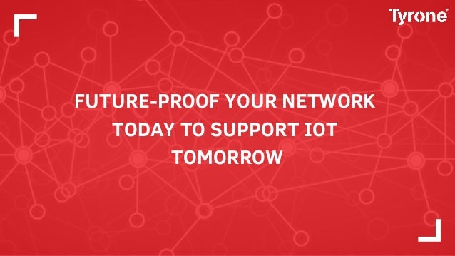 FUTURE-PROOF YOUR NETWORK TODAY TO SUPPORT IOT TOMORROW