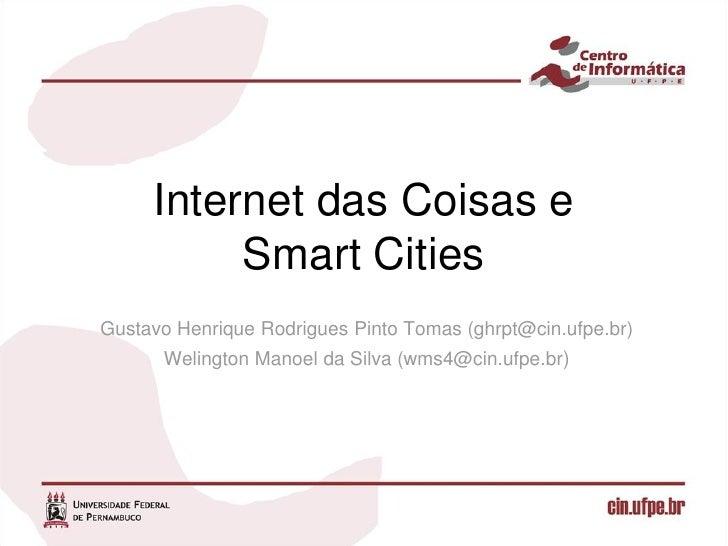 Internet das Coisas e          Smart CitiesGustavo Henrique Rodrigues Pinto Tomas (ghrpt@cin.ufpe.br)      Welington Manoe...