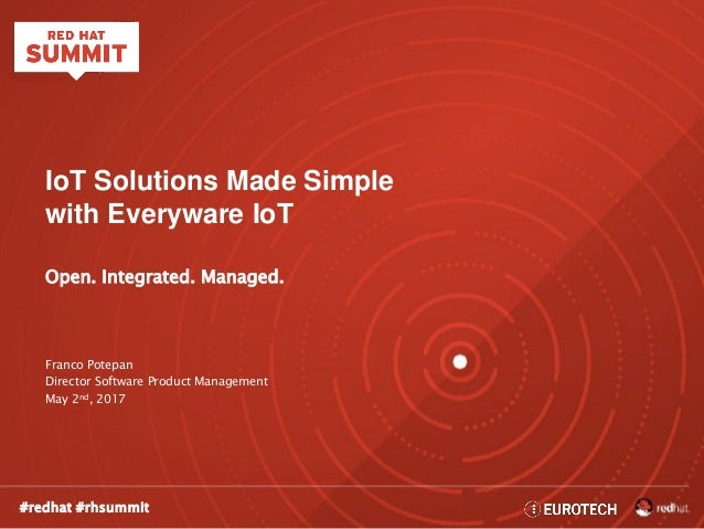 #redhat #rhsummit IoT Solutions Made Simple with Everyware IoT Open. Integrated. Managed. Franco Potepan Director Software...