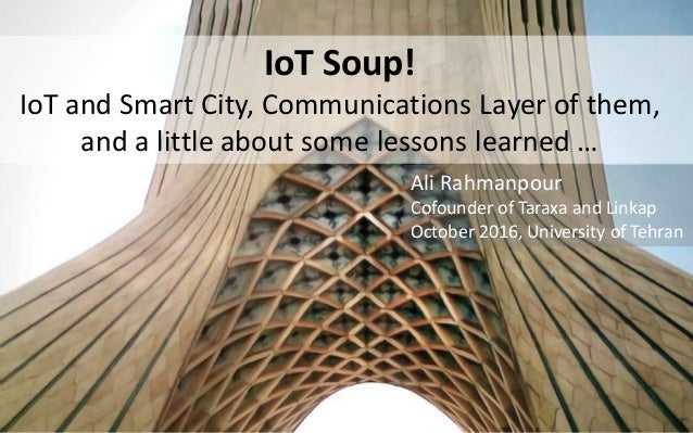 IoT Soup! IoT and Smart City, Communications Layer of them, and a little about some lessons learned … Ali Rahmanpour Cofou...