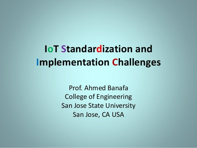 IoT Standardization and Implementation Challenges Prof. Ahmed Banafa College of Engineering San Jose State University San ...