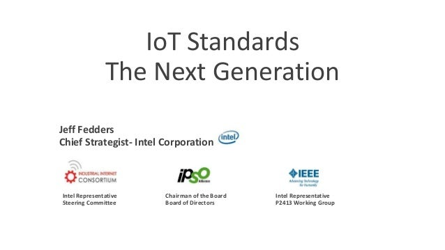 IoT Standards The Next Generation Jeff Fedders Chief Strategist- Intel Corporation Intel Representative Steering Committee...