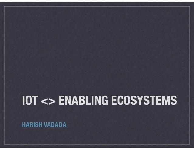 IOT <> ENABLING ECOSYSTEMS HARISH VADADA