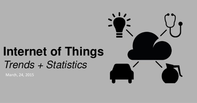 Internet of Things Trends + Statistics March, 24, 2015