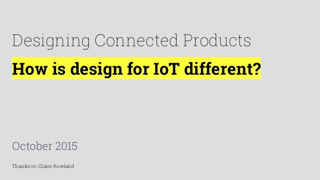 How is design for IoT different? October 2015 Designing Connected Products Thanks to: Claire Rowland
