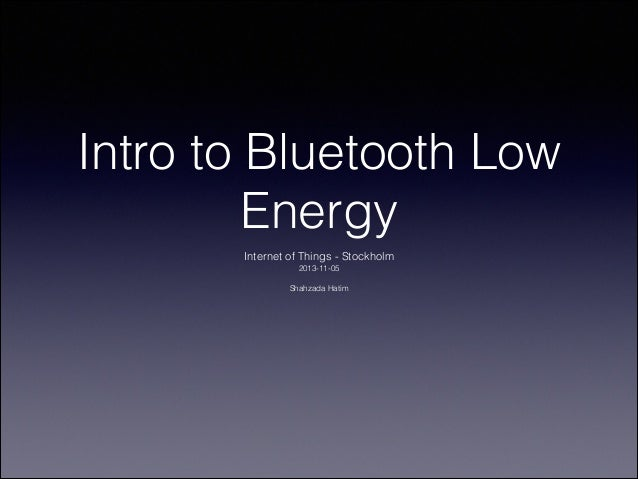 Intro to Bluetooth Low Energy Internet of Things - Stockholm 2013-11-05  !  Shahzada Hatim