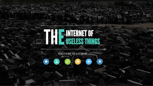 INTERNET OF USELESS THINGS AND  HOW  TO  AVOID  IT THE