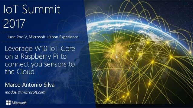 IoT Summit 2017 Marco António Silva madasi@microsoft.com Leverage W10 IoT Core on a Raspberry Pi to connect you sensors to...