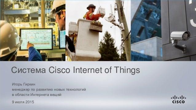 Игорь Гиркин менеджер по развитию новых технологий в области Интернета вещей 9 июля 2015 Система Cisco Internet of Things