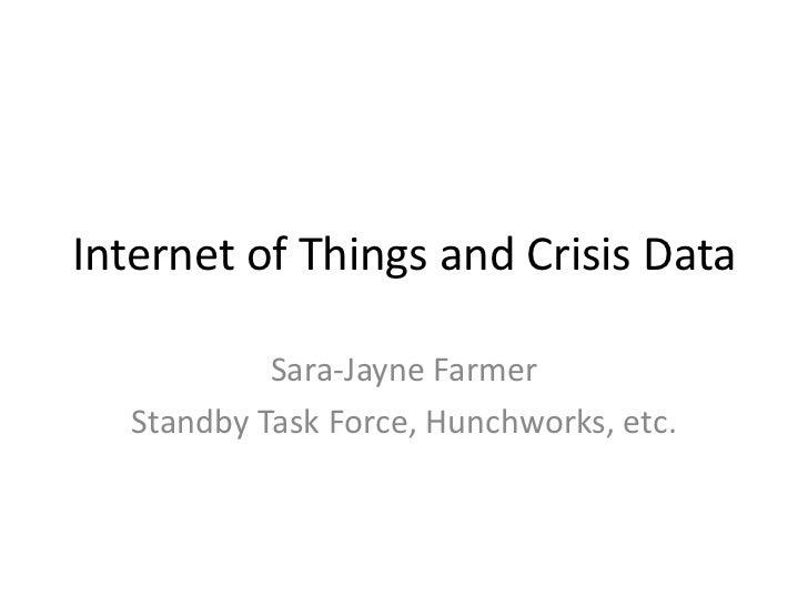 Internet of Things and Crisis Data            Sara-Jayne Farmer   Standby Task Force, Hunchworks, etc.