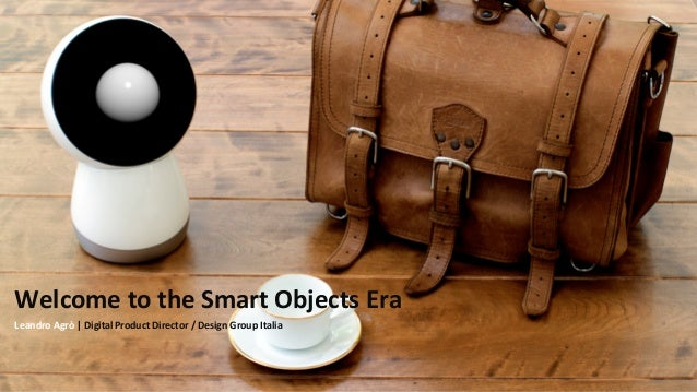 Welcome'to'the'Smart'Objects'Era' Leandro'Agrò'|'Digital'Product'Director'/'Design'Group'Italia'