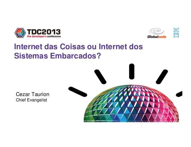 Internet das Coisas ou Internet dos Sistemas Embarcados? Cezar Taurion Chief Evangelist