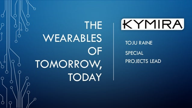 THE WEARABLES OF TOMORROW, TODAY TOJU RAINE SPECIAL PROJECTS LEAD