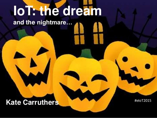 IoT: the dream and the nightmare… Kate Carruthers #eIoT2015