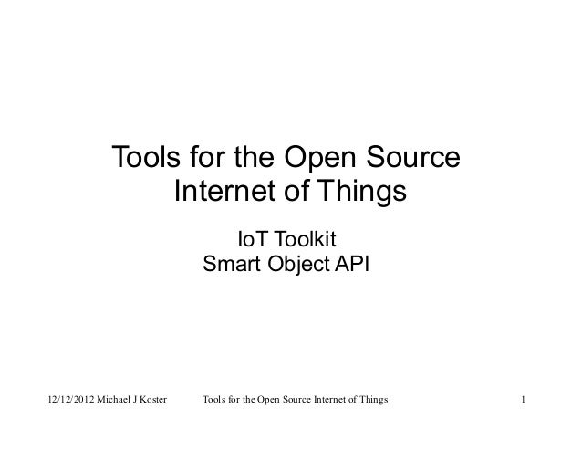 12/12/2012 Michael J Koster Tools for the Open Source Internet of Things 1 Tools for the Open Source Internet of Things Io...