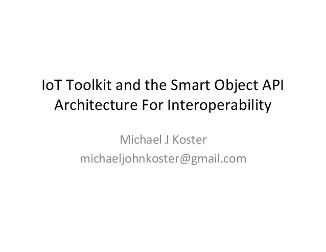 IoT  Toolkit  and  the  Smart  Object  API   Architecture  For  Interoperability   Michael  J  Kos...