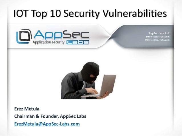 IOT Top 10 Security Vulnerabilities Erez Metula Chairman & Founder, AppSec Labs ErezMetula@AppSec-Labs.com