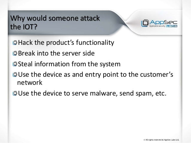 Why would someone attack the IOT? Hack the product's functionality Break into the server side Steal information from the s...