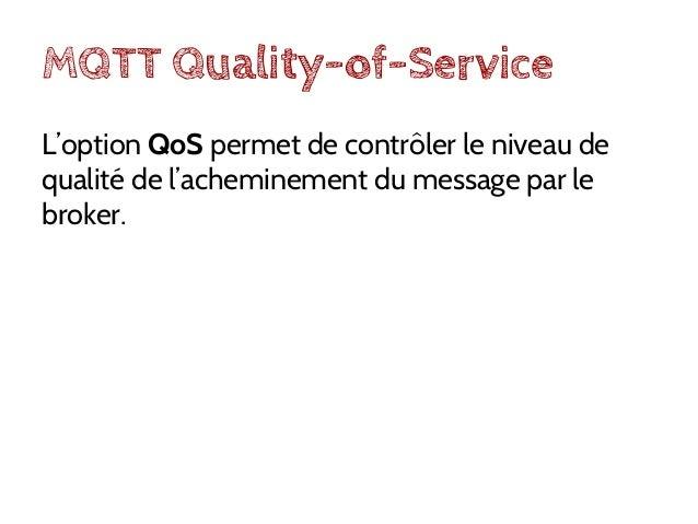 """MQTT QoS 0 Un message publié avec QoS=0 sera reçu, par les client souscrits au topic, au mieux une fois (""""fire & forget"""")."""