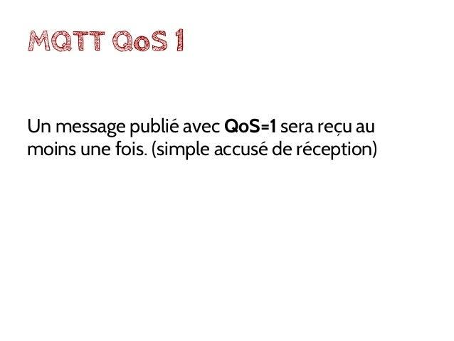 MQTT QoS 2 Un message publié avec QoS=2 sera reçu exactement une fois par les clients (double accusé).