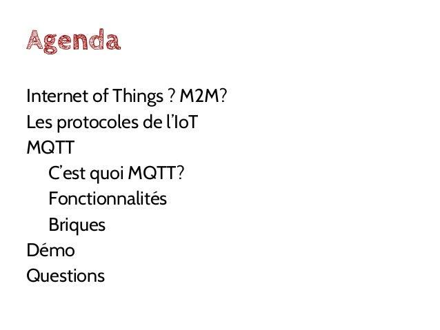 Agenda Internet of Things ? M2M? Les protocoles de l'IoT MQTT C'est quoi MQTT? Fonctionnalités Briques Démo Questions