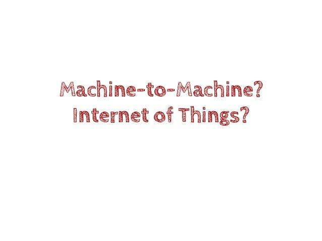 Machine-to-Machine? Internet of Things?