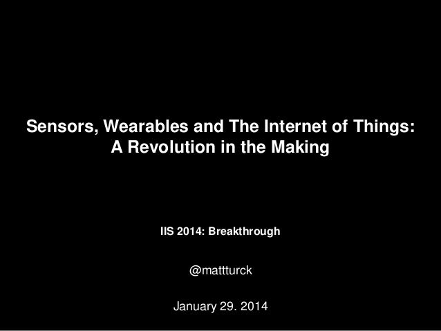 Sensors, Wearables and The Internet of Things: A Revolution in the Making  IIS 2014: Breakthrough  @mattturck January 29. ...