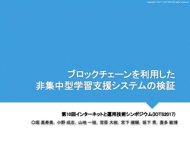 Copyright © 2017 CCC-TIES All rights reserved.Copyright © 2017 CCC-TIES All rights reserved. ブロックチェーンを利用した 非集中型学習支援システムの検証...