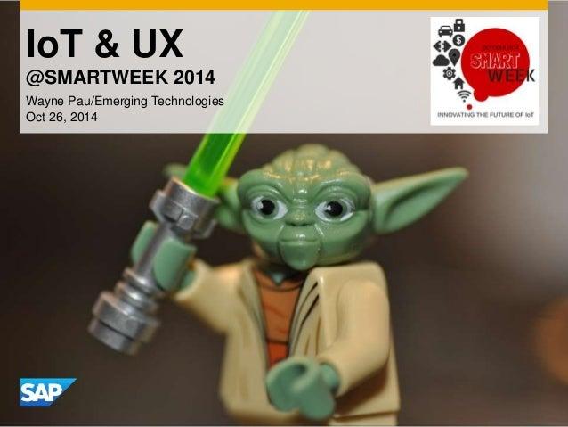 IoT & UX  @SMARTWEEK 2014  Wayne Pau/Emerging Technologies  Oct 26, 2014