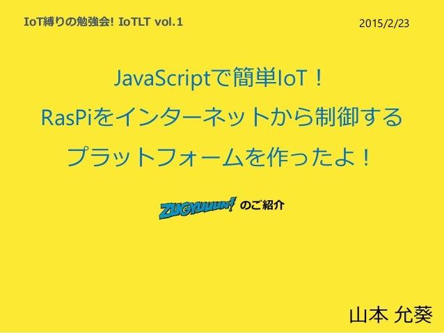 JavaScriptで簡単IoT! RasPiをインターネットから制御する プラットフォームを作ったよ! のご紹介 IoT縛りの勉強会! IoTLT vol.1 山本 允葵 2015/2/23