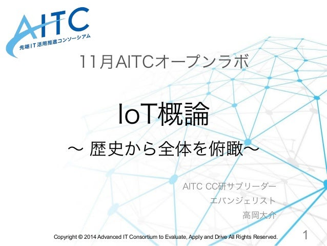 11月AITCオープンラボ  IoT概論  ~ 歴史から全体を俯瞰~  AITC CC研サブリーダー  エバンジェリスト  高岡大介  Copyright © 2014 Advanced IT Consortium to Evaluate, A...