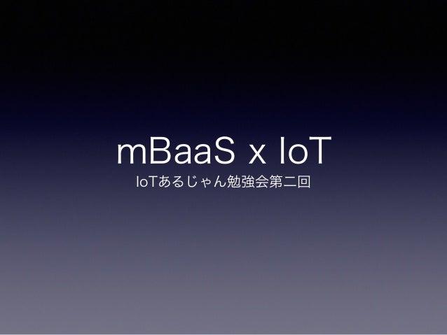 mBaaS x IoT IoTあるじゃん勉強会第二回