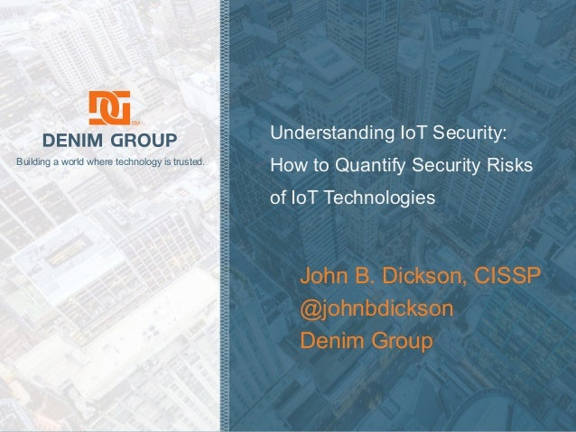 © 2018 Denim Group – All Rights Reserved Building a world where technology is trusted. Understanding IoT Security: How to ...