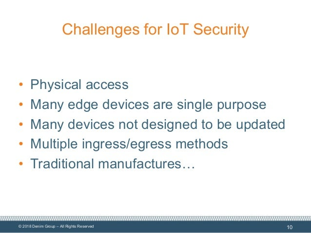 © 2018 Denim Group – All Rights Reserved Challenges for IoT Security • Physical access • Many edge devices are single purp...