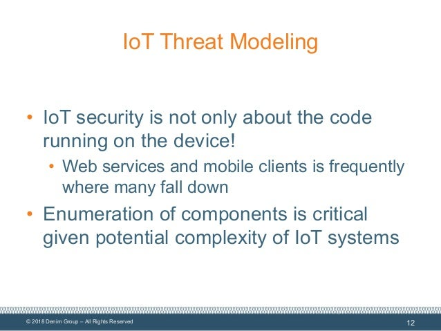 © 2018 Denim Group – All Rights Reserved IoT Threat Modeling • IoT security is not only about the code running on the devi...