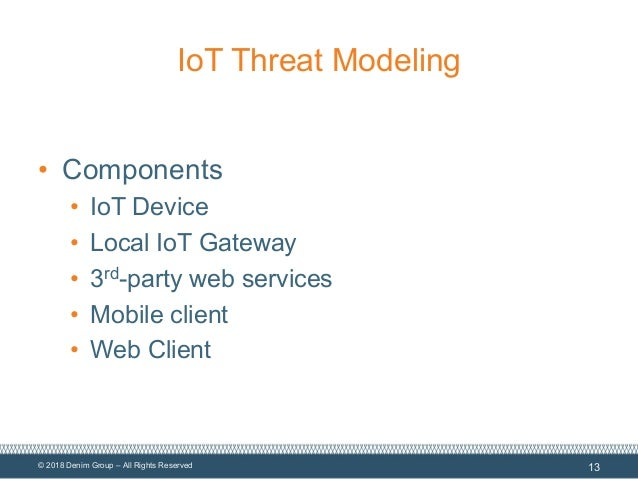 © 2018 Denim Group – All Rights Reserved IoT Threat Modeling • Components • IoT Device • Local IoT Gateway • 3rd-party web...